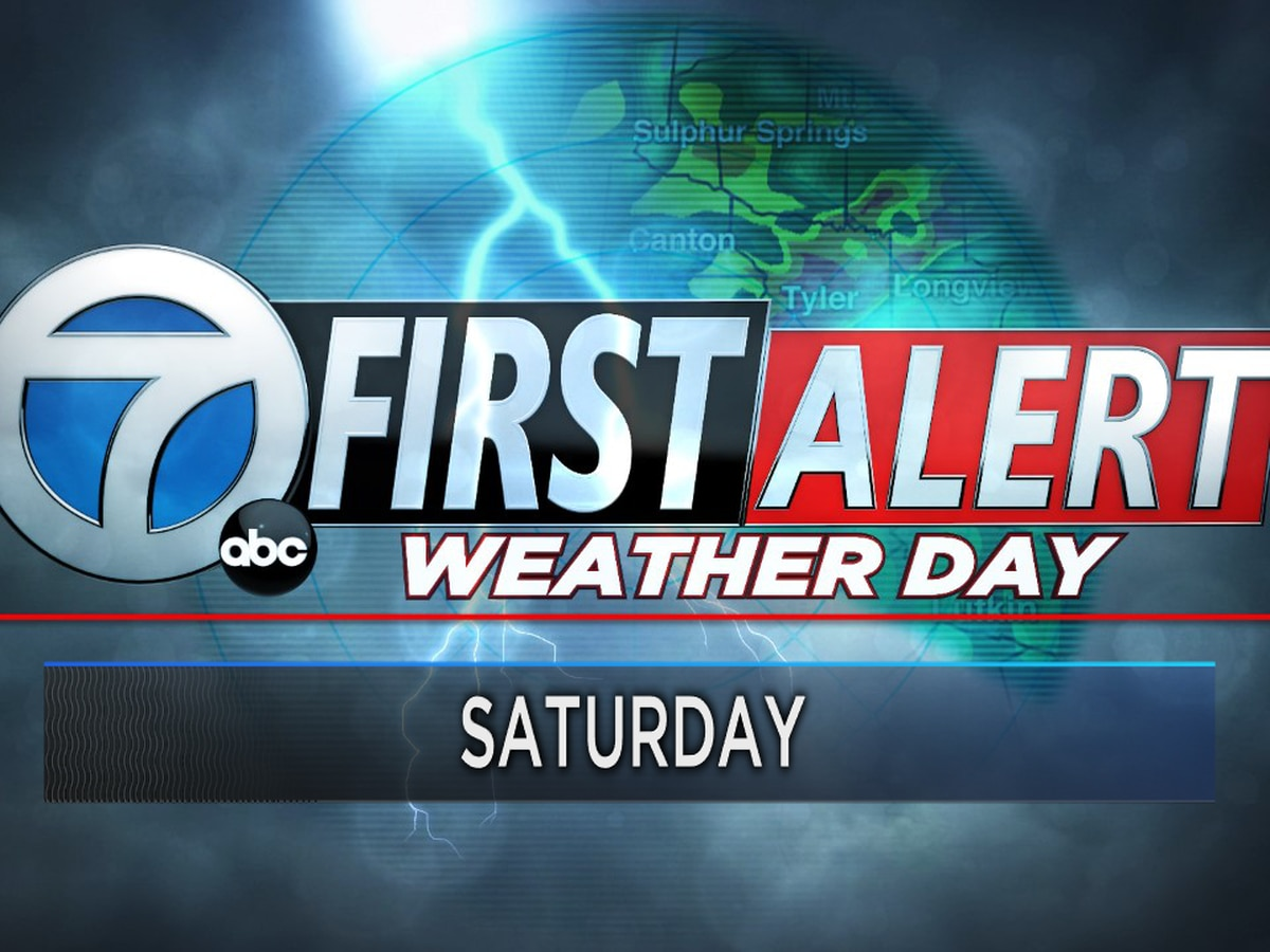 First Alert Weather Day: Strong thunderstorms expected in East Texas by late Saturday morning